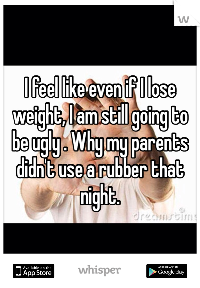 I feel like even if I lose weight, I am still going to be ugly . Why my parents didn't use a rubber that night.