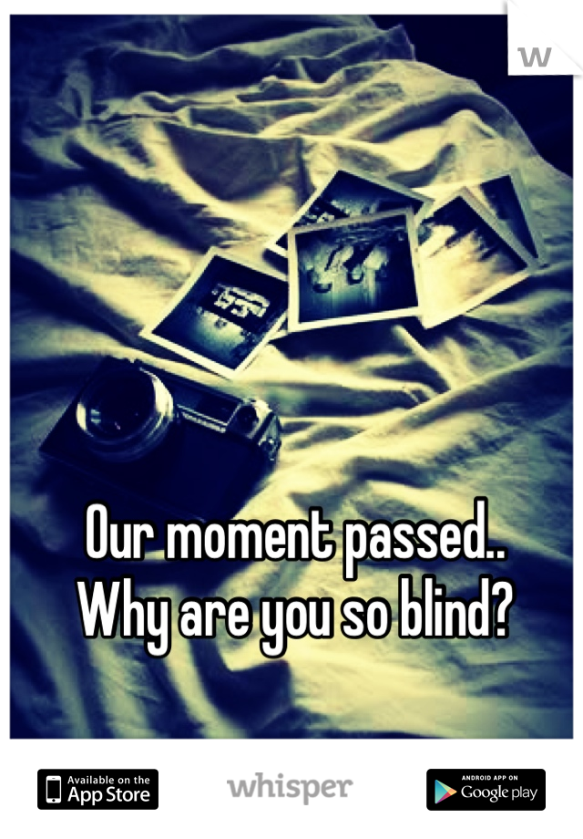 Our moment passed.. Why are you so blind?