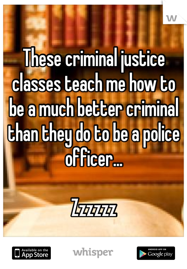 These criminal justice classes teach me how to be a much better criminal than they do to be a police officer...   Zzzzzz