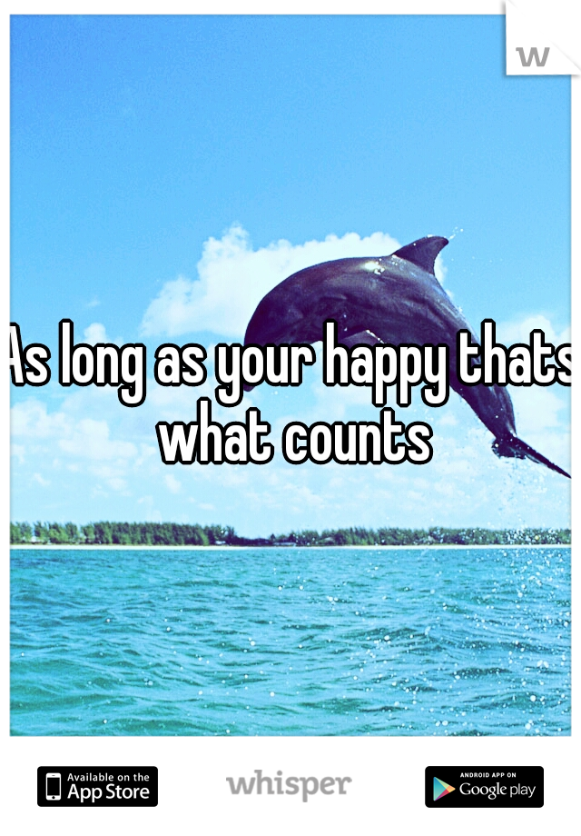 As long as your happy thats what counts