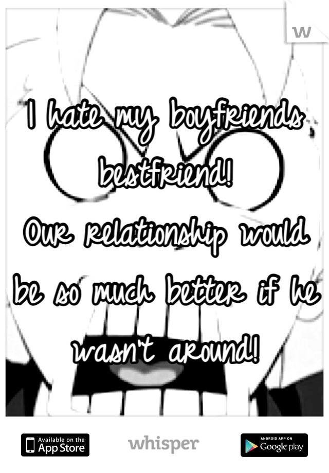 I hate my boyfriends bestfriend! Our relationship would be so much better if he wasn't around!
