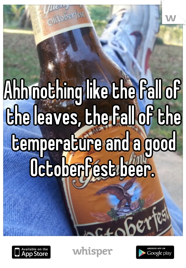 Ahh nothing like the fall of the leaves, the fall of the temperature and a good Octoberfest beer.