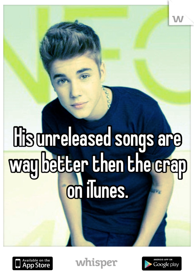 His unreleased songs are way better then the crap on iTunes.