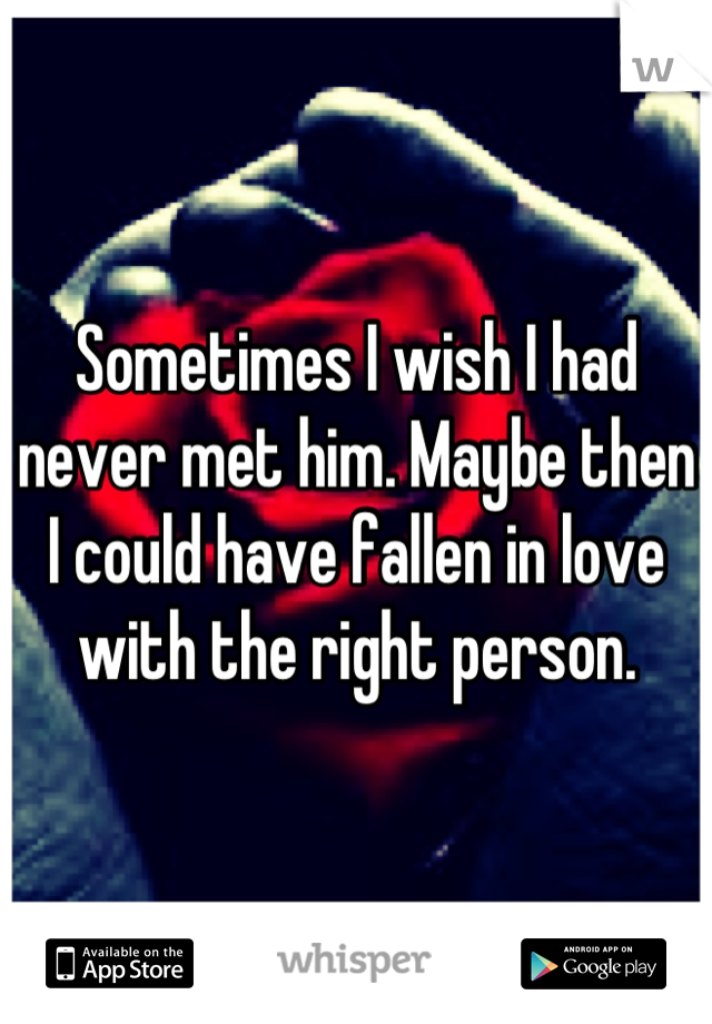 Sometimes I wish I had never met him. Maybe then I could have fallen in love with the right person.
