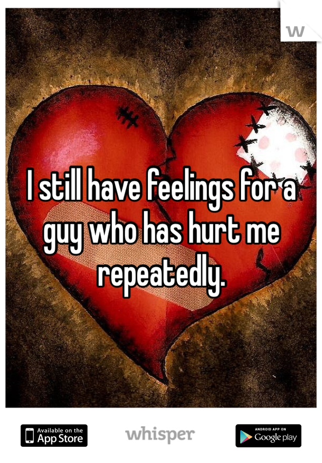 I still have feelings for a guy who has hurt me repeatedly.