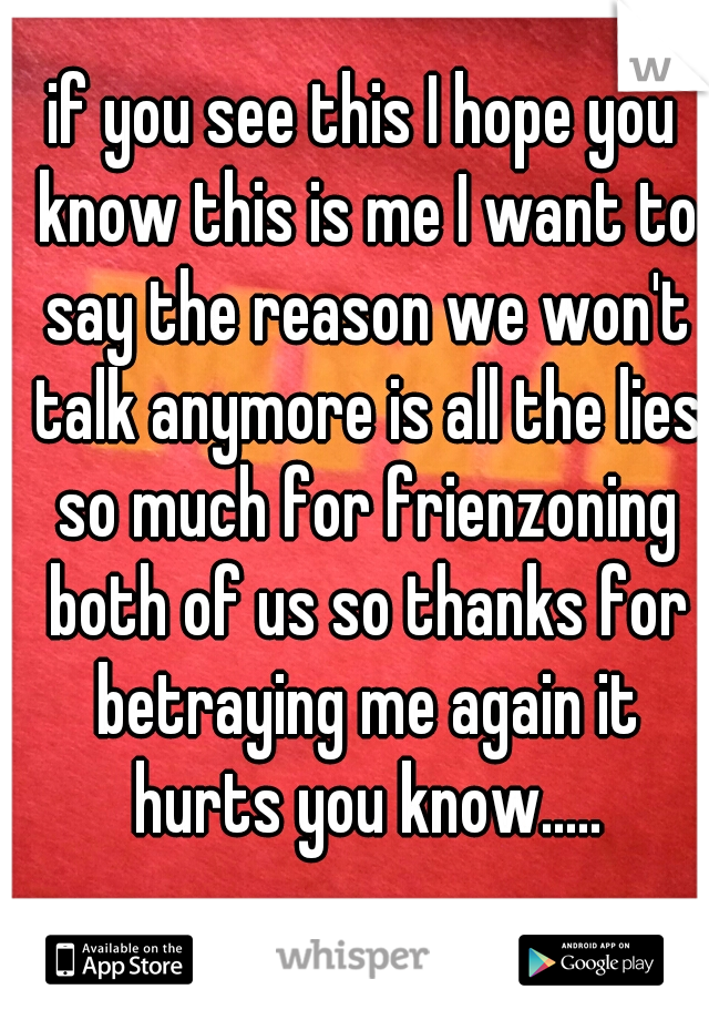 if you see this I hope you know this is me I want to say the reason we won't talk anymore is all the lies so much for frienzoning both of us so thanks for betraying me again it hurts you know.....
