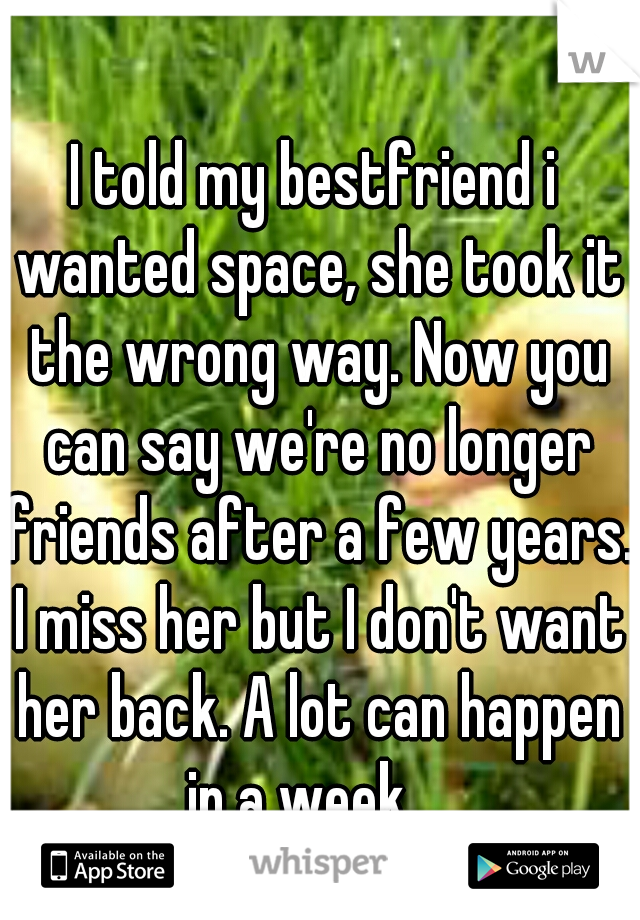I told my bestfriend i wanted space, she took it the wrong way. Now you can say we're no longer friends after a few years. I miss her but I don't want her back. A lot can happen in a week...
