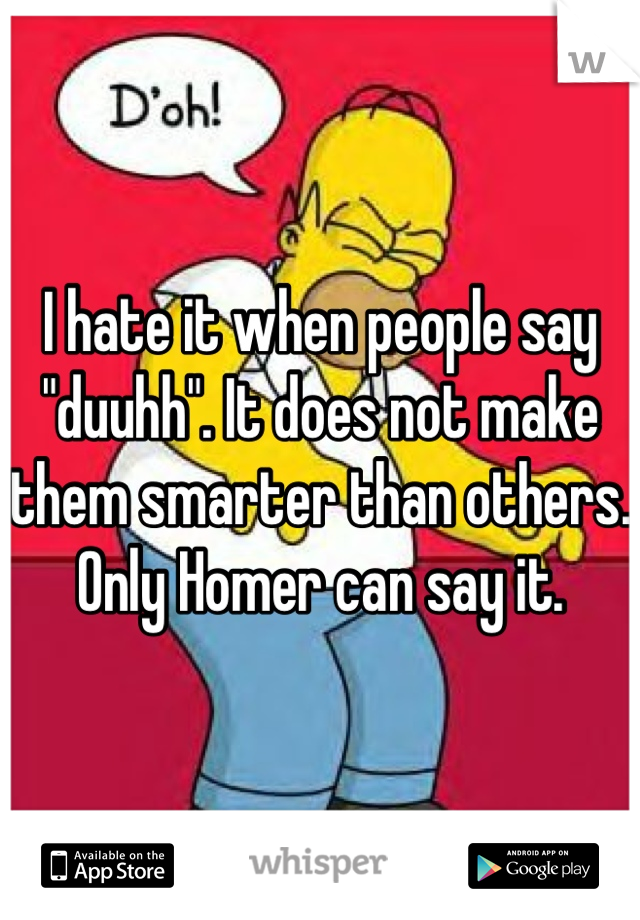 "I hate it when people say ""duuhh"". It does not make them smarter than others. Only Homer can say it."