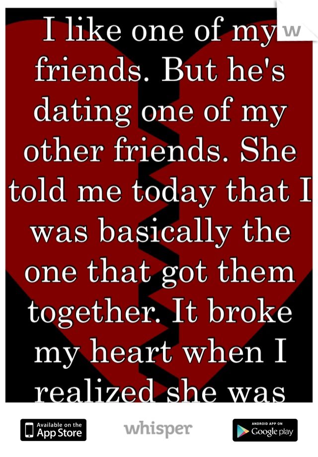 I like one of my friends. But he's dating one of my other friends. She told me today that I was basically the one that got them together. It broke my heart when I realized she was right.