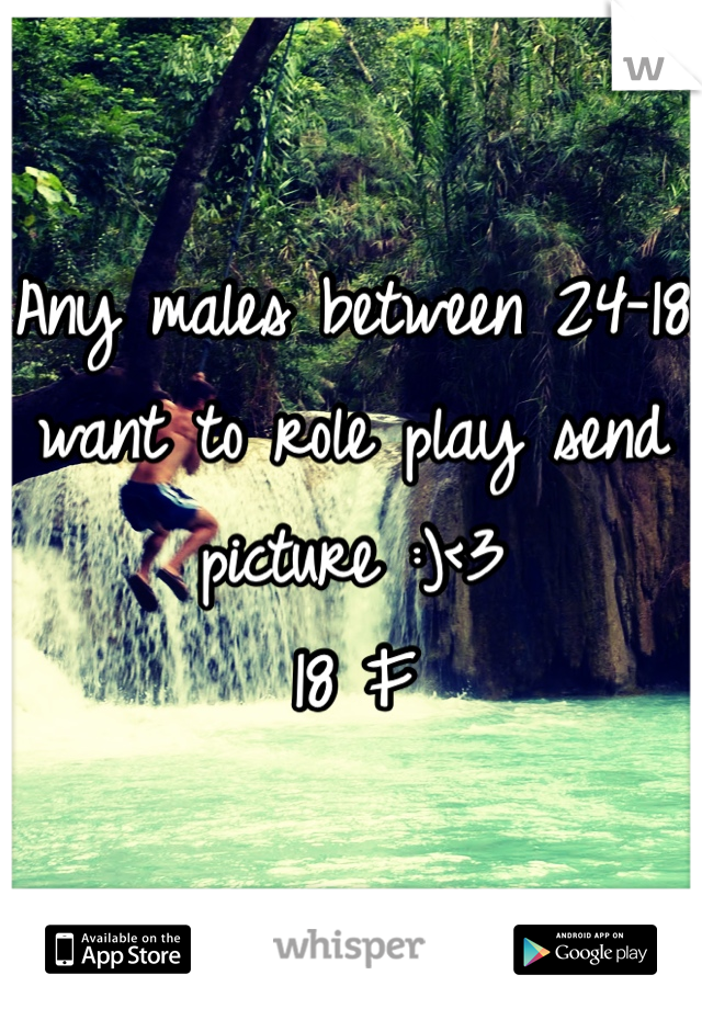Any males between 24-18 want to role play send picture :)<3  18 F