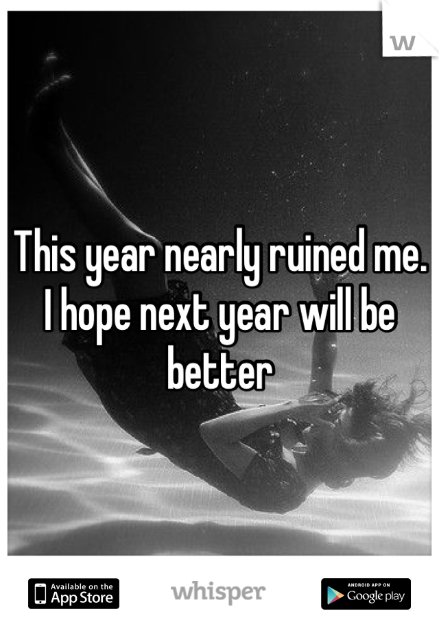 This year nearly ruined me. I hope next year will be better