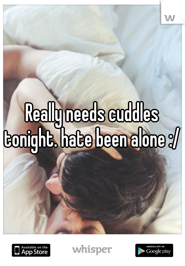 Really needs cuddles tonight. hate been alone :/ x