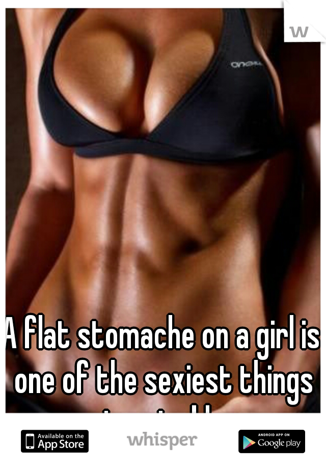 A flat stomache on a girl is one of the sexiest things imaginable