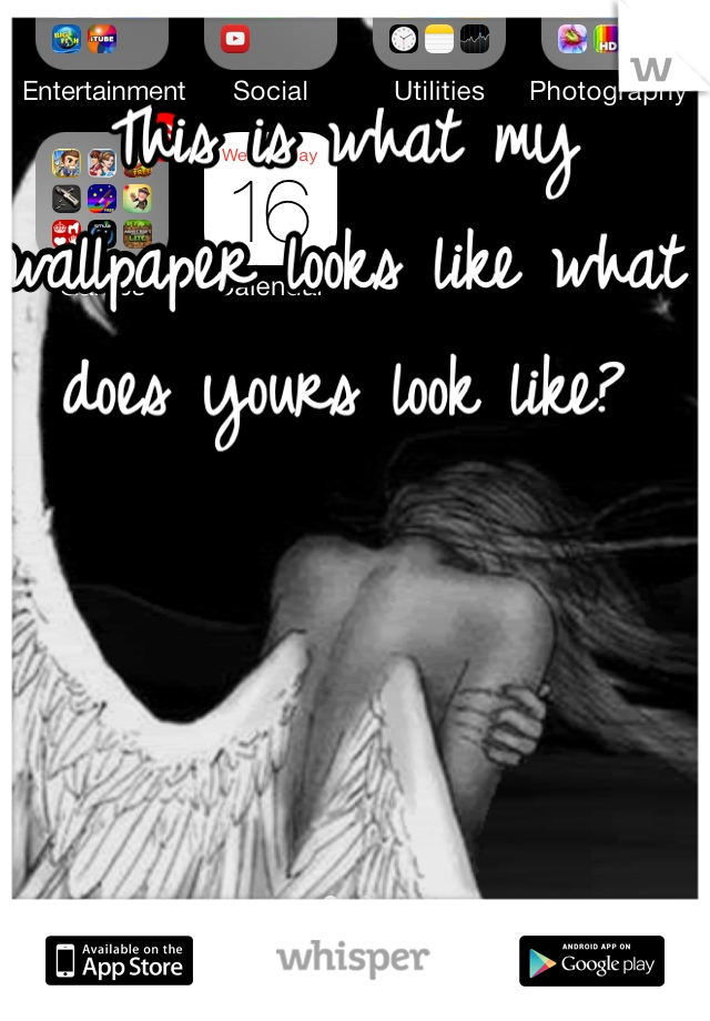 This is what my wallpaper looks like what does yours look like?