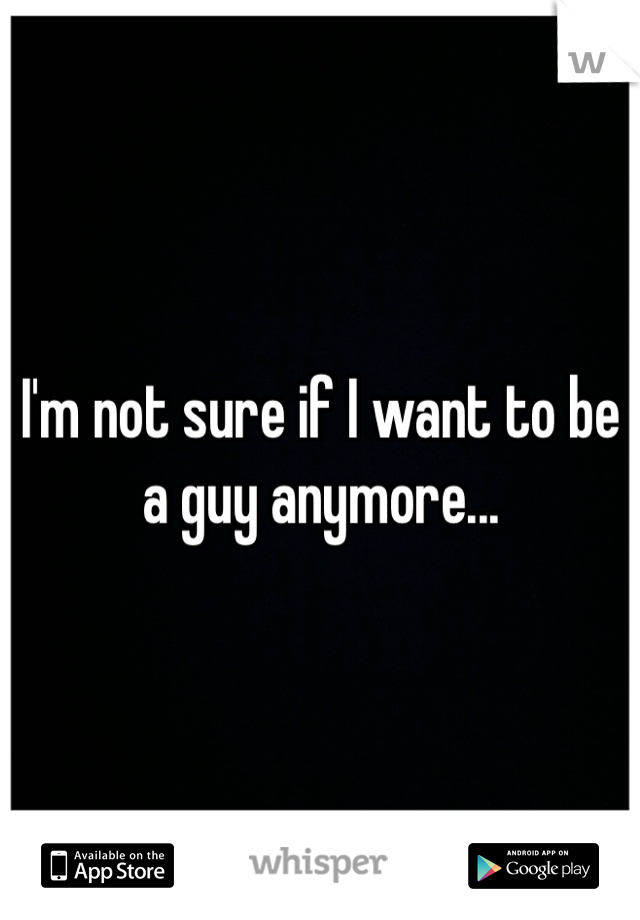 I'm not sure if I want to be a guy anymore...