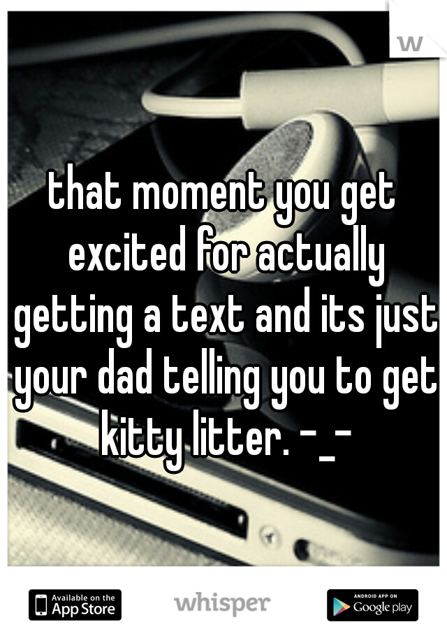 that moment you get excited for actually getting a text and its just your dad telling you to get kitty litter. -_-