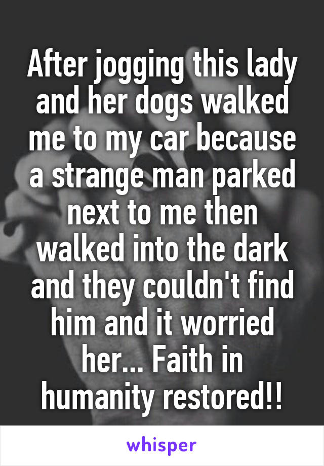 After jogging this lady and her dogs walked me to my car because a strange man parked next to me then walked into the dark and they couldn't find him and it worried her... Faith in humanity restored!!