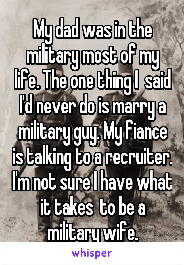 My dad was in the military most of my life. The one thing I  said I'd never do is marry a military guy. My fiance is talking to a recruiter. I'm not sure I have what it takes  to be a military wife.