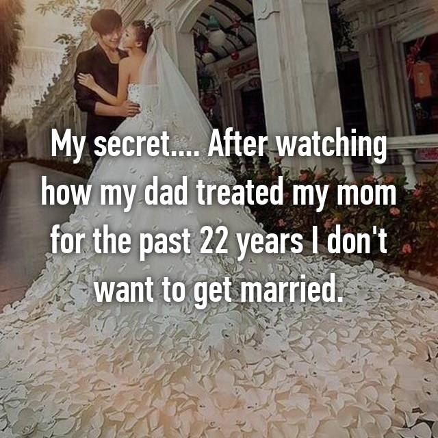 My secret.... After watching how my dad treated my mom for the past 22 years I don't want to get married.