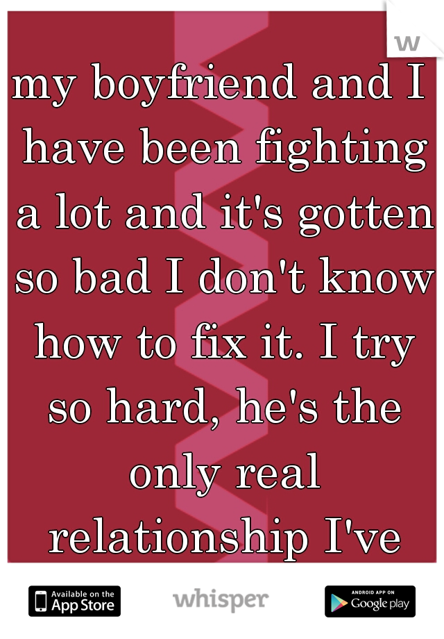 my boyfriend and I have been fighting a lot and it's gotten so bad I don't know how to fix it. I try so hard, he's the only real relationship I've had..