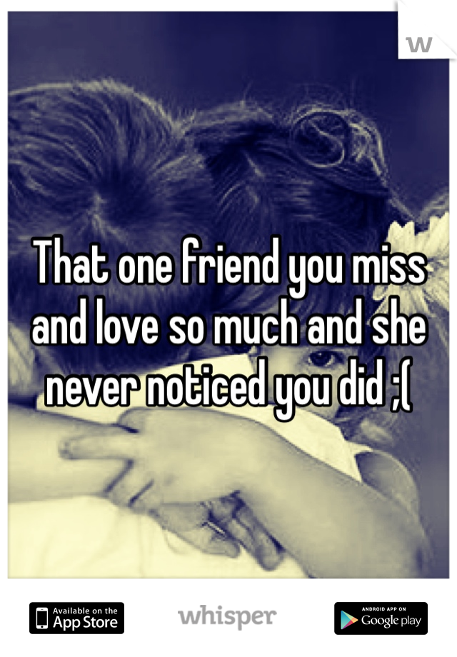 That one friend you miss and love so much and she never noticed you did ;(