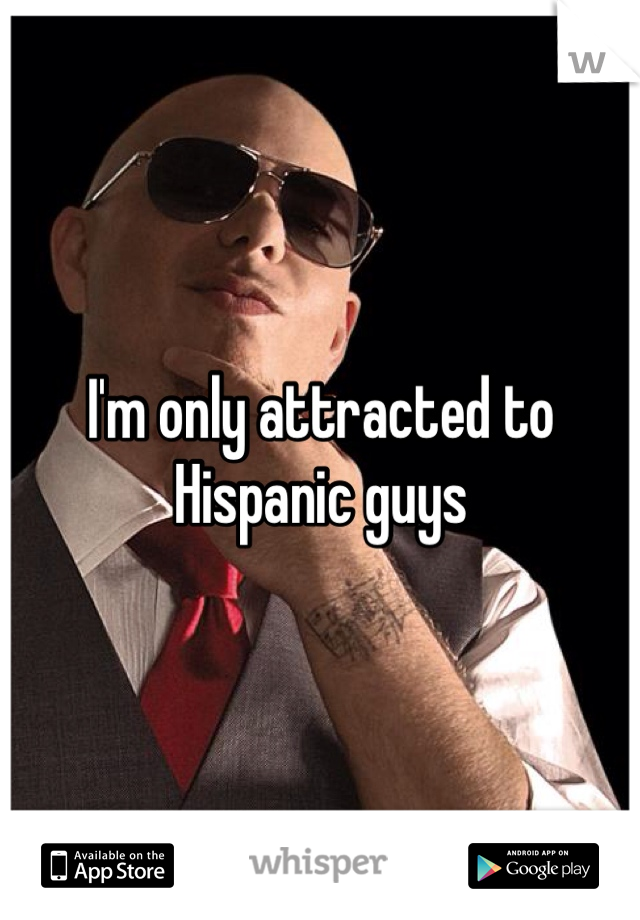 I'm only attracted to Hispanic guys