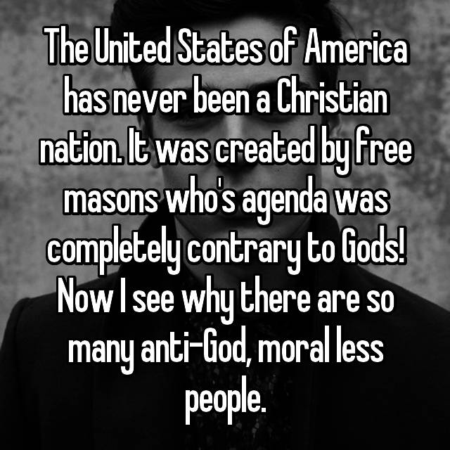 The United States of America has never been a Christian nation. It was created by free masons who's agenda was completely contrary to Gods! Now I see why there are so many anti-God, moral less people.