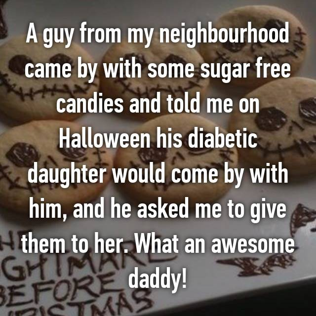 A guy from my neighbourhood came by with some sugar free candies and told me on Halloween his diabetic daughter would come by with him, and he asked me to give them to her. What an awesome daddy!