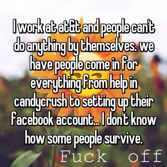 I work at at&t and people can't do anything by themselves. we have people come in for everything from help in candycrush to setting up their facebook account... I don't know how some people survive.