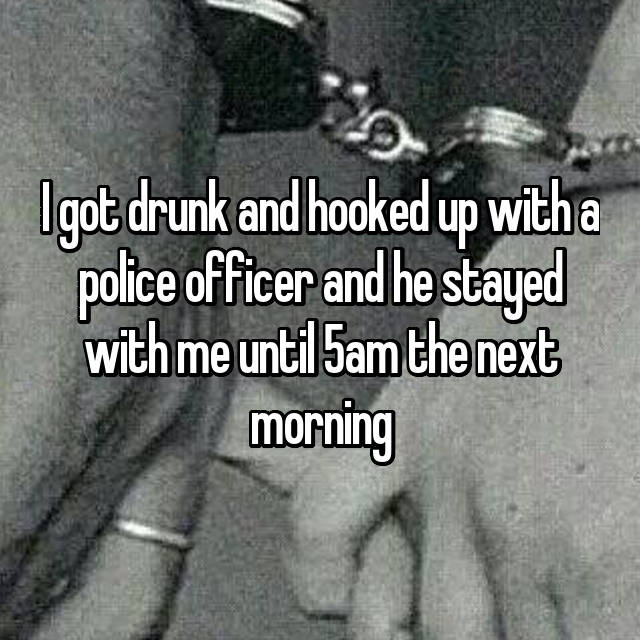 I got drunk and hooked up with a police officer and he stayed with me until 5am the next morning
