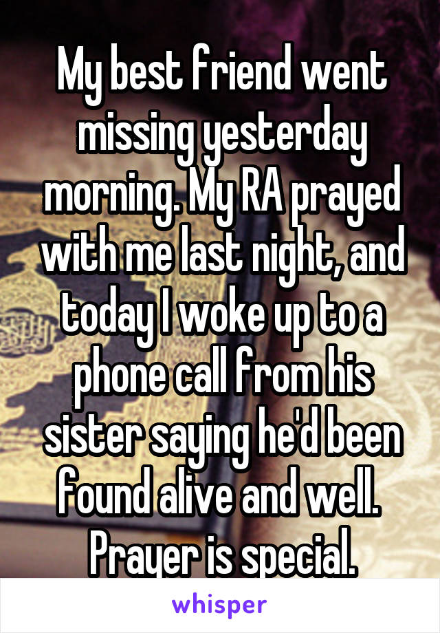 My best friend went missing yesterday morning. My RA prayed with me last night, and today I woke up to a phone call from his sister saying he'd been found alive and well.  Prayer is special.