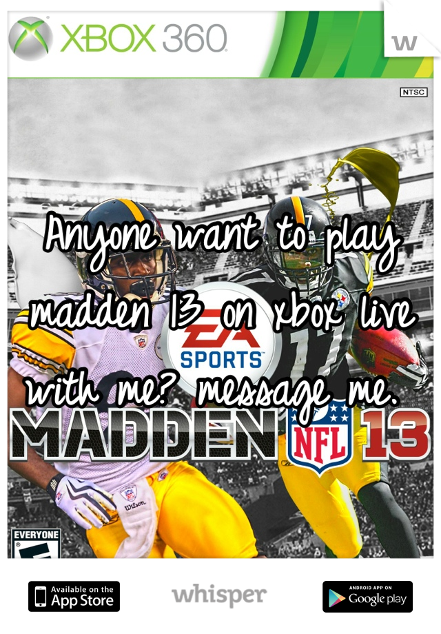 Anyone want to play madden 13 on xbox live with me? message me.