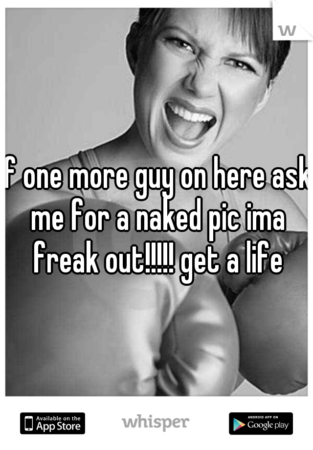 If one more guy on here ask me for a naked pic ima freak out!!!!! get a life
