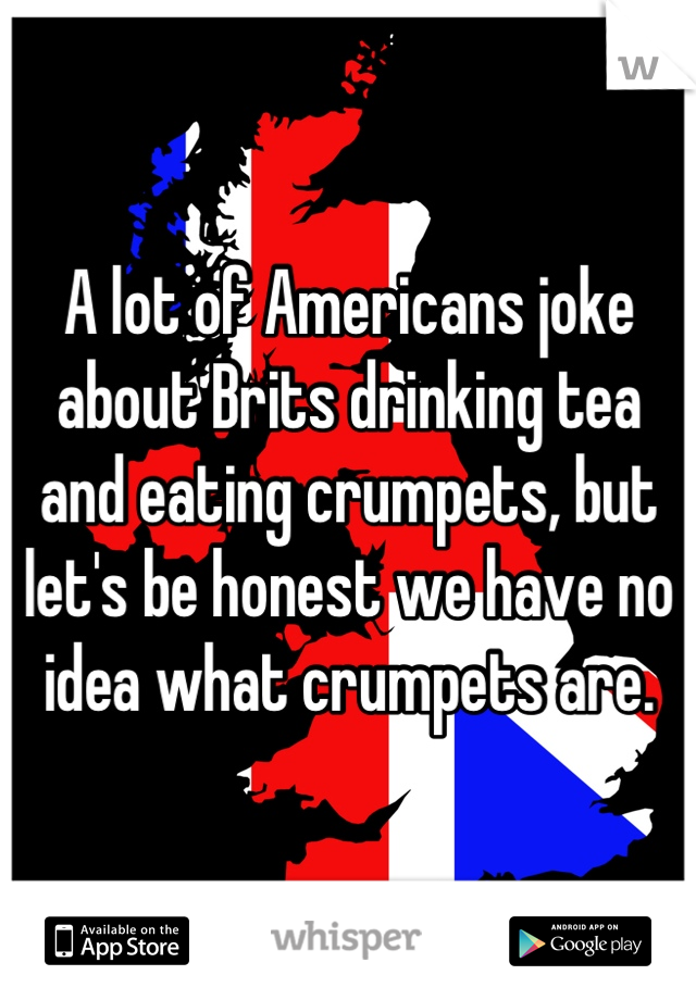 A lot of Americans joke about Brits drinking tea and eating crumpets, but let's be honest we have no idea what crumpets are.