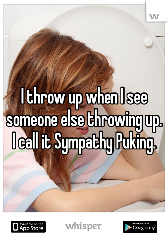 I throw up when I see someone else throwing up.  I call it Sympathy Puking.