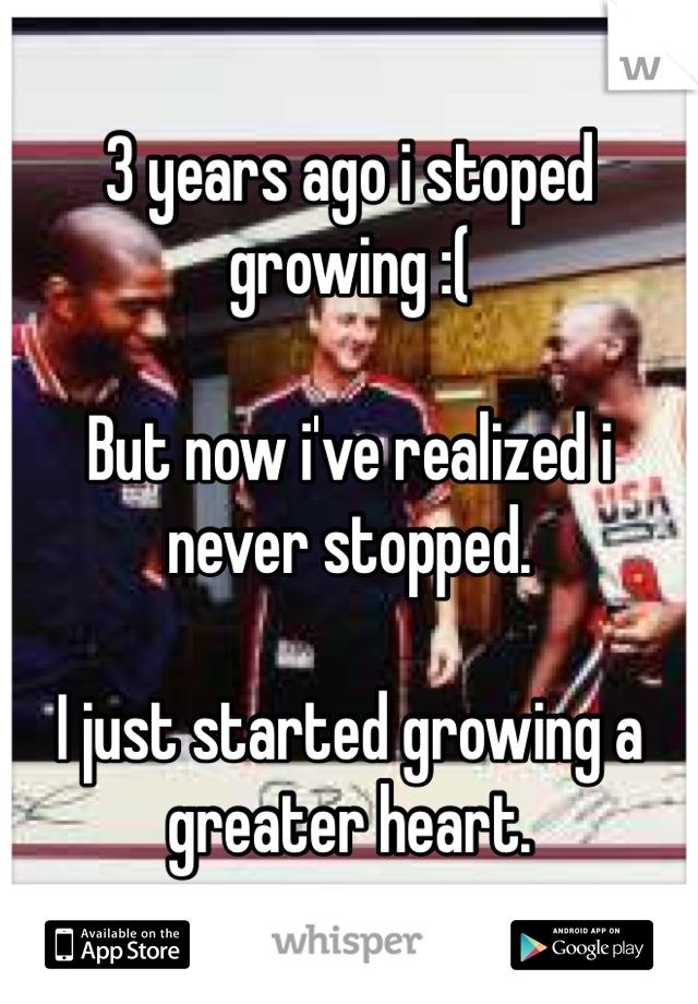 3 years ago i stoped growing :(   But now i've realized i never stopped.  I just started growing a greater heart.