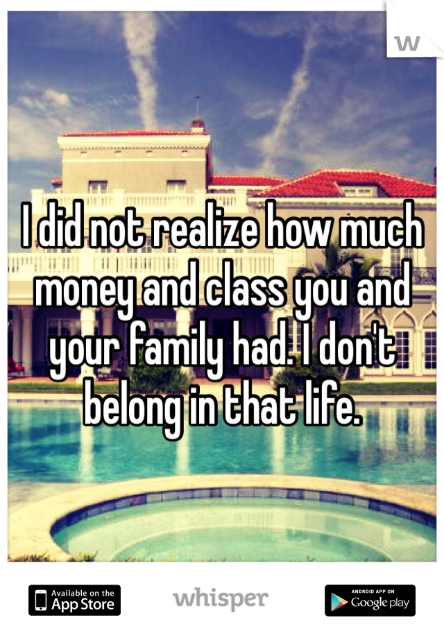 I did not realize how much money and class you and your family had. I don't belong in that life.