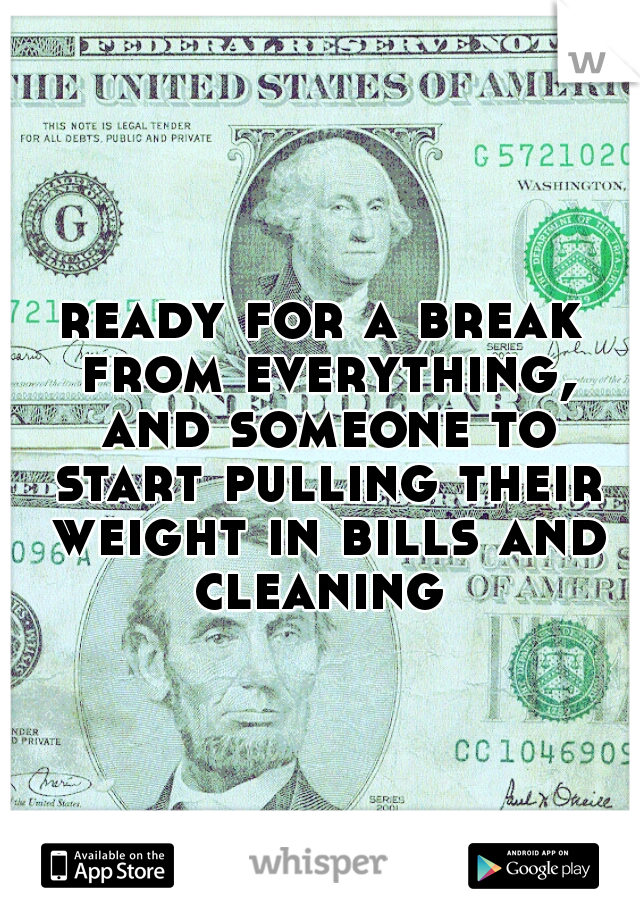 ready for a break from everything, and someone to start pulling their weight in bills and cleaning