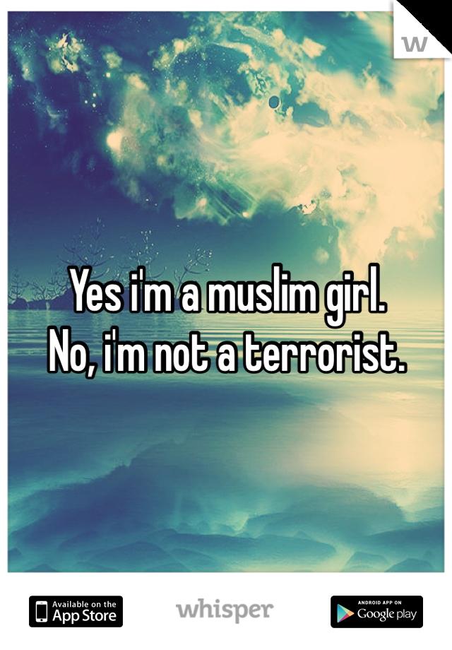 Yes i'm a muslim girl. No, i'm not a terrorist.