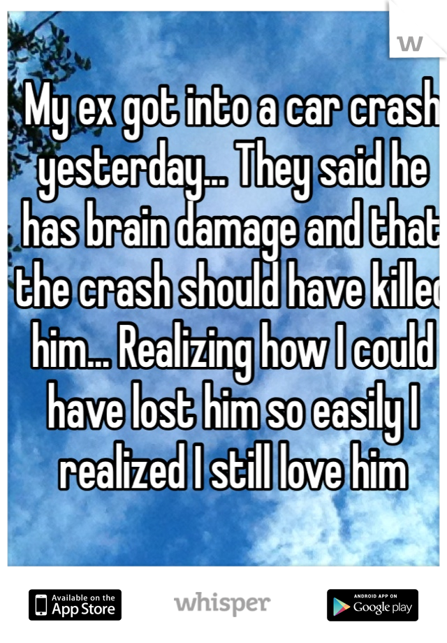 My ex got into a car crash yesterday... They said he has brain damage and that the crash should have killed him... Realizing how I could have lost him so easily I realized I still love him