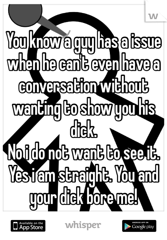 You know a guy has a issue when he can't even have a conversation without wanting to show you his dick.  No i do not want to see it. Yes i am straight. You and your dick bore me!