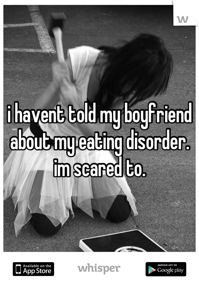 i havent told my boyfriend about my eating disorder. im scared to.