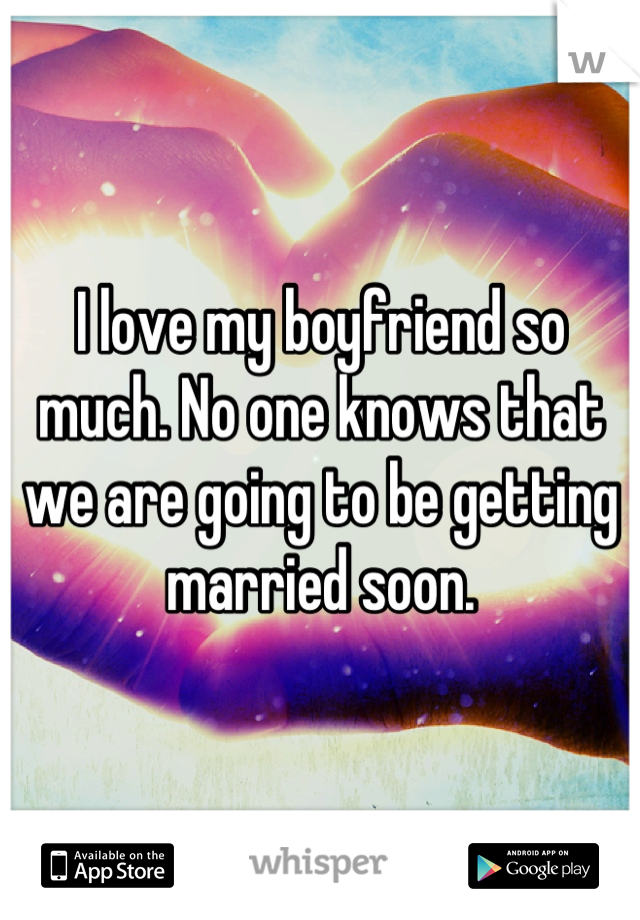 I love my boyfriend so much. No one knows that we are going to be getting married soon.