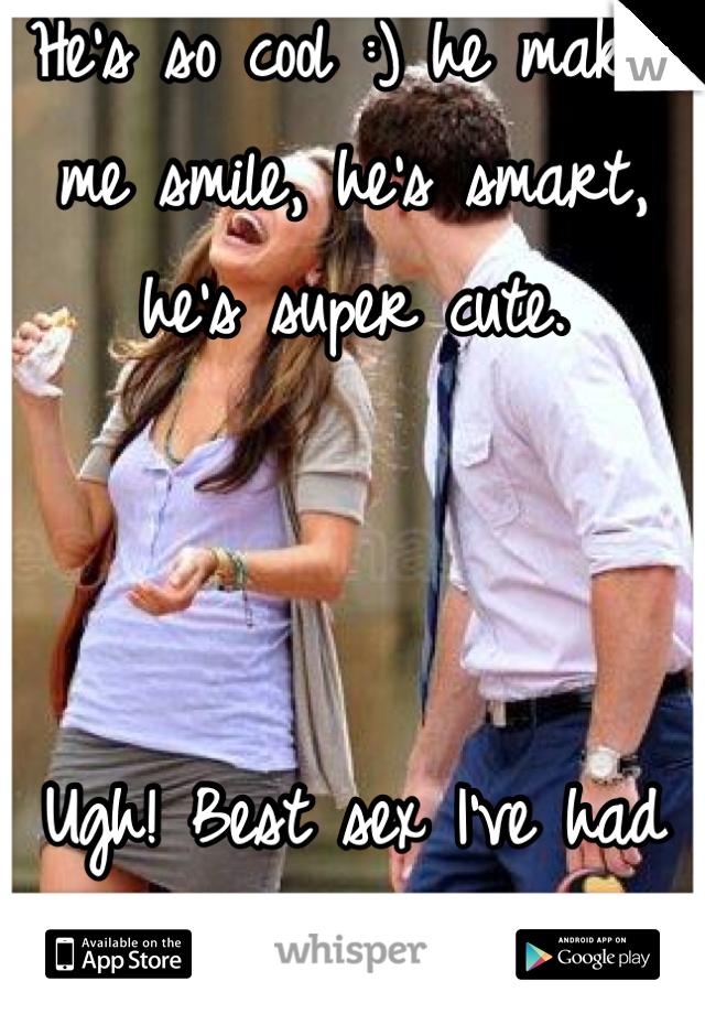 He's so cool :) he makes me smile, he's smart, he's super cute.     Ugh! Best sex I've had soo damn long