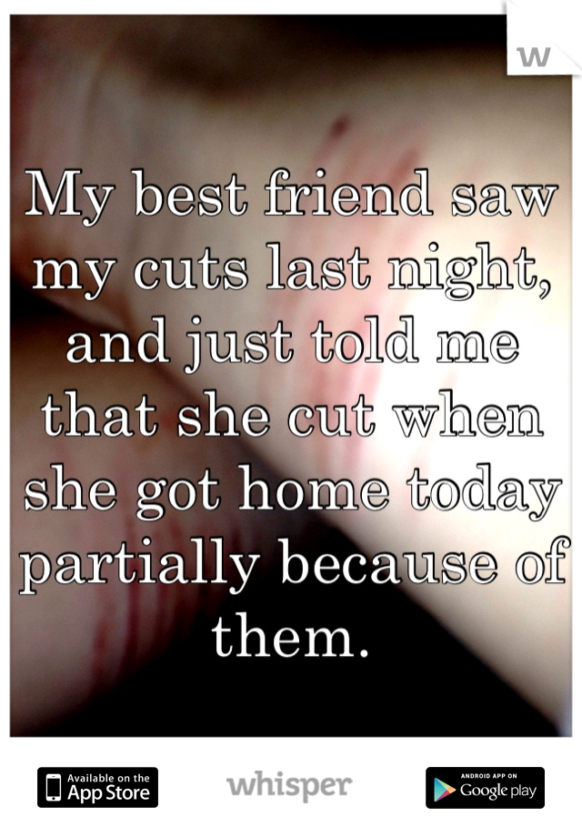 My best friend saw my cuts last night, and just told me that she cut when she got home today partially because of them.