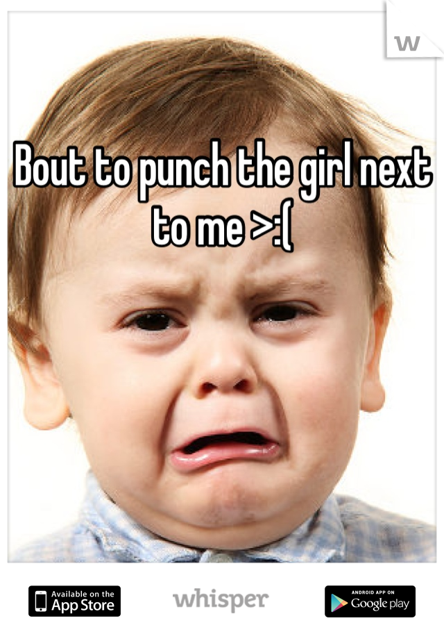 Bout to punch the girl next to me >:(