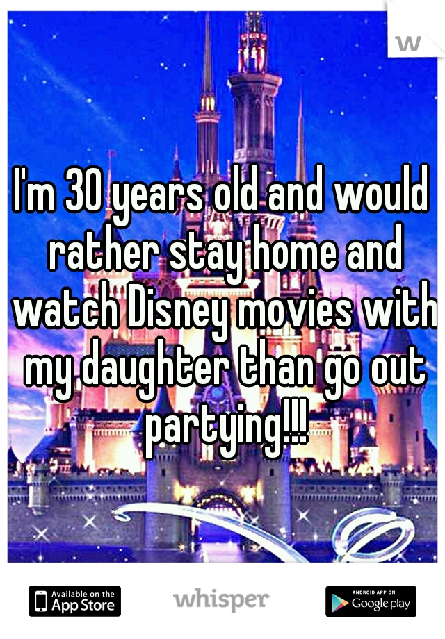 I'm 30 years old and would rather stay home and watch Disney movies with my daughter than go out partying!!!