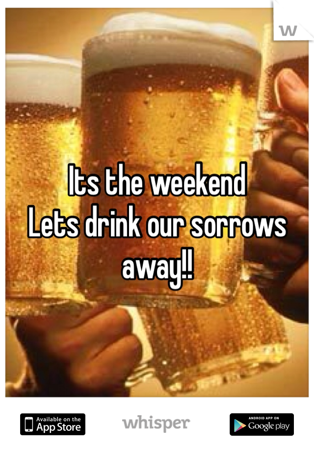 Its the weekend Lets drink our sorrows away!!