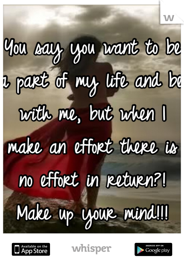 You say you want to be a part of my life and be with me, but when I make an effort there is no effort in return?! Make up your mind!!!