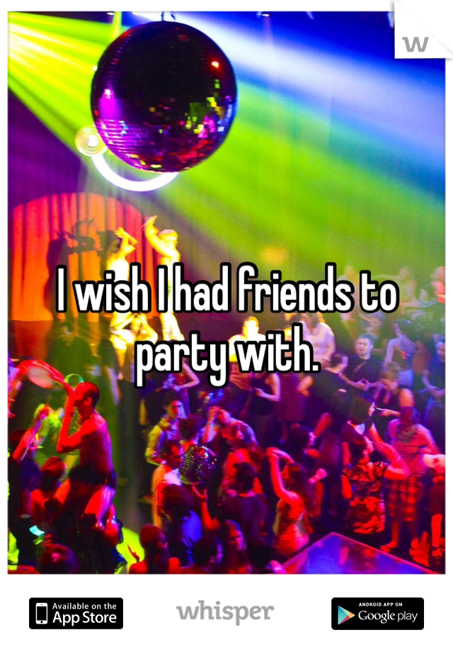 I wish I had friends to party with.